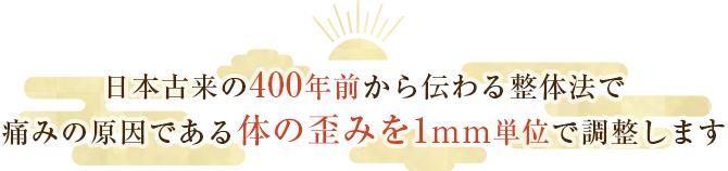 日本古来の400年前から伝わる整体法で痛みの原因である体の歪みを1mm単位で調整します